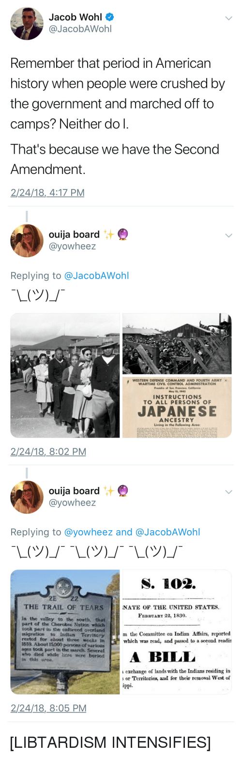 """Ouija, Period, and Control: Jacob Wohl  @JacobAWohl  Remember that period in American  history when people were crushed by  the government and marched off to  camps? Neither do l.  That's because we have the Second  Amendment.  2/24/18,4:17 PM   汁  ouija board  @yowheez  Replying to @JacobAWohl  WESTERN DEFENSE COMMAND AND FOURTH ARMY  WARTIME CIVIL CONTROL ADMINISTRATION  Presidio of San Francisco, California  May 15, 1942  3  INSTRUCTIONS  TO ALL PERSONS O  JAPANESE  ANCESTRY  Living in the Following Area  2/24/18,8:02 PM   ouija board  @yowheez  Replying to @yowheez and @JacobAWohl  THE TRAIL OF TEARS  NATE OF THE UNITED STATES  FeBRuAnY 22, 1830  in the valley to the south, that  part of the Cherokes Nstion which  took part in the enforeed overland  sigration to Indiun Territory  rested for """"bout three weeAB in  1839. About 15000 persons cf various  ages tock part in the march. Several  who dled whtle here were buried  In this area  m the Committee on Indian Affairs, reported  which was read, and passed to a second readin  ILL  exchange of lands with the Indians residing in  or Territories, and for their removal West of  2/24/18,8:05 PM [LIBTARDISM INTENSIFIES]"""