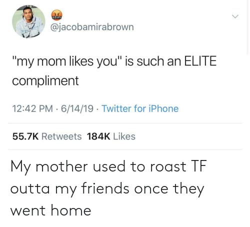 "Friends, Iphone, and Roast: &$! # %  @jacobamirabrown  ""my mom likes you"" is such an ELITE  compliment  12:42 PM 6/14/19 Twitter for iPhone  55.7K Retweets 184K Likes My mother used to roast TF outta my friends once they went home"
