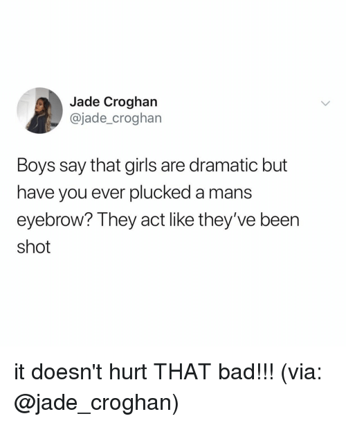 Bad, Girls, and Relatable: Jade Croghan  @jade_croghan  Boys say that girls are dramatic but  have you ever plucked a mans  eyebrow? They act like they've been  shot it doesn't hurt THAT bad!!! (via: @jade_croghan)