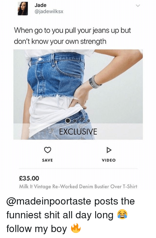 Shit, Video, and British: Jade  @jadewilksx  When go to you pull your jeans up but  don't know your own strength  EXCLUSIVE  SAVE  VIDEO  £35.00  Milk t Vintoge Re-Worked Denim Bustier Over T-Shin @madeinpoortaste posts the funniest shit all day long 😂 follow my boy 🔥