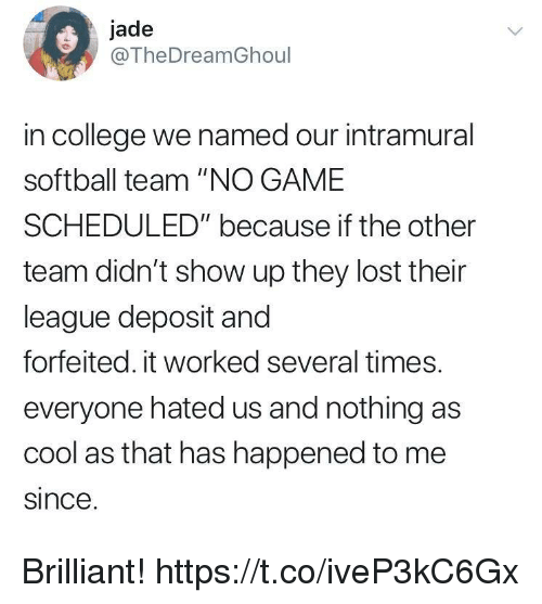 """College, Funny, and Lost: jade  @TheDreamGhoul  in college we named our intramural  softball team """"NO GAME  SCHEDULED"""" because if the other  team didn't show up they lost their  league deposit and  forfeited. it worked several times.  everyone hated us and nothing as  cool as that has happened to me  since Brilliant! https://t.co/iveP3kC6Gx"""