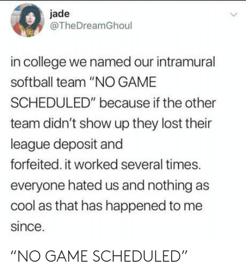 "College, Lost, and Cool: jade  @TheDreamGhoul  in college we named our intramural  softball team ""NO GAME  SCHEDULED"" because if the other  team didn't show up they lost their  league deposit and  forfeited. it worked several times.  everyone hated us and nothing as  cool as that has happened to me  since. ""NO GAME SCHEDULED"""