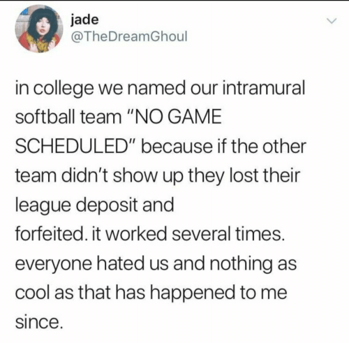 "College, Lost, and Cool: jade  @TheDreamGhoul  in college we named our intramural  softball team ""NO GAME  SCHEDULED"" because if the other  team didn't show up they lost their  league deposit and  forfeited. it worked several times.  everyone hated us and nothing as  cool as that has happened to me  since."