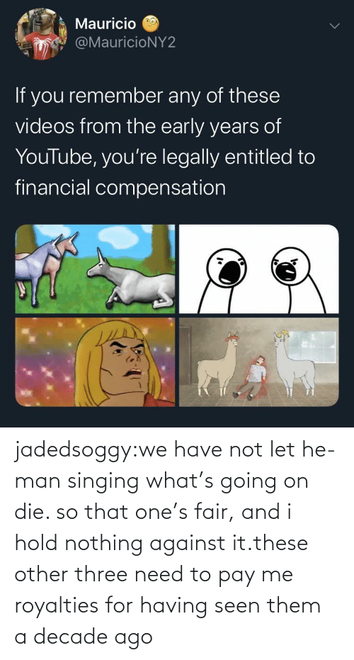 nothing: jadedsoggy:we have not let he-man singing what's going on die. so that one's fair, and i hold nothing against it.these other three need to pay me royalties for having seen them a decade ago