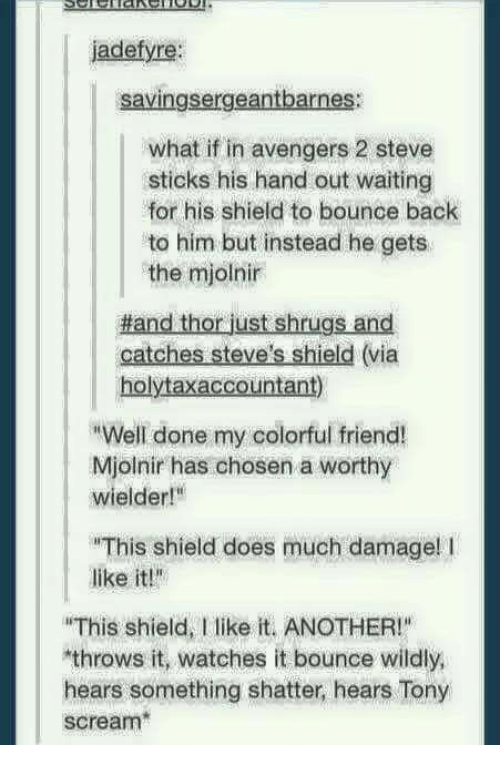"""Bounc: jadefyre:  savingsergeantbarnes:  what if in avengers 2 steve  sticks his hand out waiting  for his shield to bounce back  to him but instead he gets  the mjolnir  Hand thor just shrugs and  catches Steve's shield (via  holytaxaccountant)  RWell done my colorful friend!  Mjolnir has chosen a worthy  wielder!""""  """"This shield does much damage! l  like it!""""  """"This shield, I like it. ANOTHER!""""  throws it, watches it bounce wildly,  hears something shatter, hears Tony  scream"""