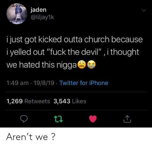 """T We: jaden  @liljay1k  i just got kicked outta church because  i yelled out """"fuck the devil"""" , i thought  we hated this nigga  1:49 am 19/8/19 Twitter for iPhone  1,269 Retweets 3,543 Likes  t Aren't we ?"""