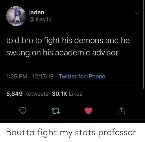 Iphone 5: jaden  @liljay1k  told bro to fight his demons and he  Swung on his academic advisor  1:25 PM · 12/17/19 · Twitter for iPhone  5,849 Retweets 30.1K Likes Boutta fight my stats professor