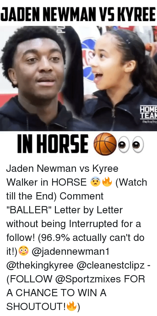"""Newman: JADEN NEWMAN VSKYREE  HOME  TEAM  IN HORSE Jaden Newman vs Kyree Walker in HORSE 😨🔥 (Watch till the End) Comment """"BALLER"""" Letter by Letter without being Interrupted for a follow! (96.9% actually can't do it!)😳 @jadennewman1 @thekingkyree @cleanestclipz - (FOLLOW @Sportzmixes FOR A CHANCE TO WIN A SHOUTOUT!🔥)"""