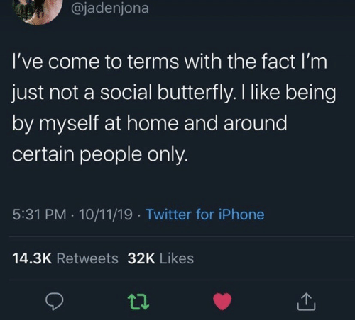 By Myself: @jadenjona  I've come to terms with the fact I'm  just not a social butterfly. I like being  by myself at home and around  certain people only.  5:31 PM 10/11/19 Twitter for iPhone  14.3K Retweets 32K Likes