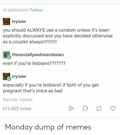 Condom: jadequerel Follow  ivysaw  you should ALWAYS use a condom unless it's been  explicitly discussed and you have decided otherwise  as a couple! always!!!!!!!!  thesociallyawkwardasian  even if you're lesbians???????  ivysaw  especially if you're lesbians! if both of you get  pregnant that's twice as bad  Source: ivysaw  413,802 notes Monday dump of memes