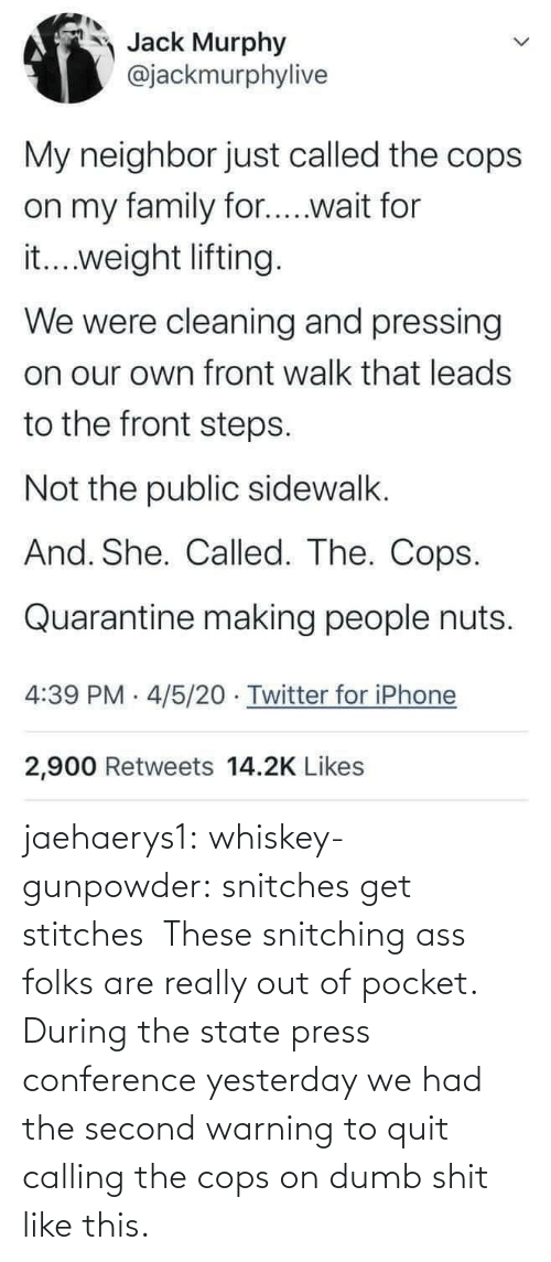 yesterday: jaehaerys1: whiskey-gunpowder:  snitches get stitches       These snitching ass folks are really out of pocket. During the state press conference yesterday we had the second warning to quit calling the cops on dumb shit like this.