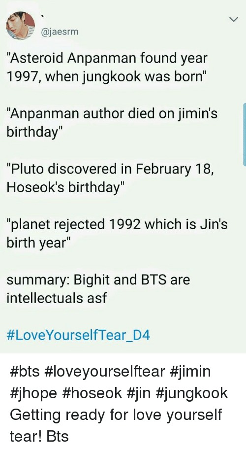 "Birthday, Love, and Pluto: @jaesrm  Asteroid Anpanman found year  1997, when jungkook was born'  ""Anpanman author died on jimin's  birthday""  1l  ""Pluto discovered in February 18,  Hoseok's birthday  Il  ""planet rejected 1992 which is Jin's  birth year  summary: Bighit and BTS are  intellectuals asf  #LoveYourselfTear D4 #bts #loveyourselftear #jimin #jhope #hoseok #jin #jungkook Getting ready for love yourself tear! Bts"