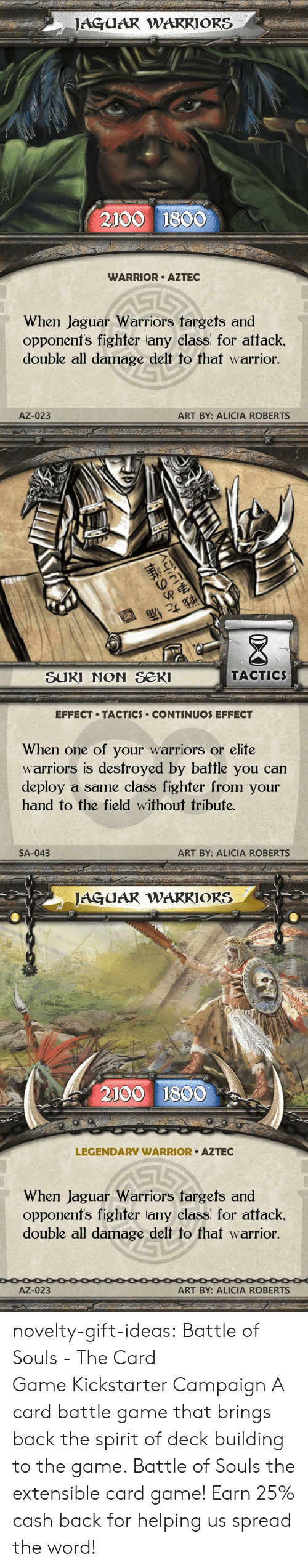 The Game, Tumblr, and Blog: JAGUAR WARRIORS  2100 1800  WARRIOR AZTEC  When Jaguar Warriors targets and  opponenfs fighter lany class for attack.  double all damage delt to that warrior.  AZ-023  ART BY: ALICIA ROBERTS   退  SUKI NON Se  TACTIC  EFFECT TACTICS CONTINUOS EFFECT  When one of your warriors or elite  warriors is destroyed by battle you can  deploy a same class fighfer from your  hand to the field without tribute.  SA-043  ART BY: ALICIA ROBERTS   JAGUAR WAKRIORS  2100 1800  LEGENDARY WARRIOR AZTEC  When Jaguar Warriors fargets and  opponenfs fighter lany class) for attack.  double all damage delt to that warrior  AZ-023  ART BY: ALICIA ROBERTS novelty-gift-ideas: Battle of Souls - The Card GameKickstarter Campaign A card battle game that brings back the spirit of deck building to the game. Battle of Souls the extensible card game!   Earn 25% cash back for helping us spread the word!