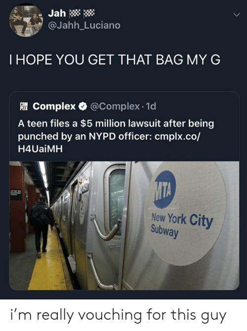New York: Jah  @Jahh_Luciano  THOPE YOU GET THAT BAG MY G  Complex @Complex 1d  A teen files a $5 million lawsuit after being  punched by an NYPD officer: cmplx.co/  H4UaiMH  MTA  New York City  Subway i'm really vouching for this guy