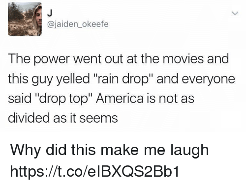 """America, Movies, and Power: @jaiden_okeefe  The power went out at the movies and  this guy yelled """"rain drop"""" and everyone  said """"drop top"""" America is not as  divided as it seems Why did this make me laugh https://t.co/eIBXQS2Bb1"""
