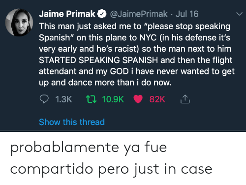 """God, Spanish, and Flight: Jaime Primak  @JaimePrimak Jul 16  This man just asked me to """"please stop speaking  Spanish"""" on this plane to nc (in his defense it's  very early and he's racist) so the man next to him  STARTED SPEAKING SPANISH and then the flight  attendant and my GOD i have never wanted to get  up and dance more than i do now.  1.3K 10.9K  82K  Show this thread probablamente ya fue compartido pero just in case"""