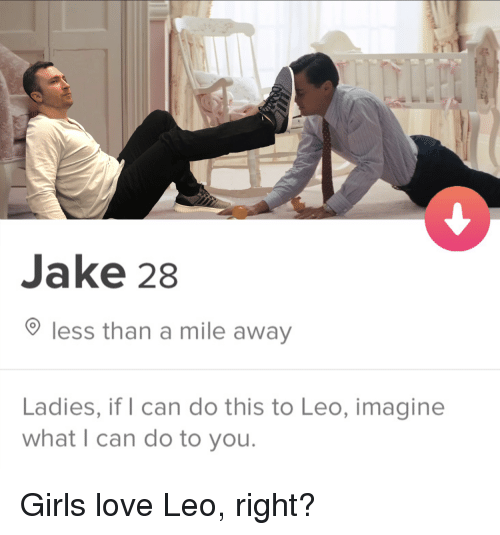Girls, Love, and Leo: Jake 28  less than a mile away  Ladies, if I can do this to Leo, imagine  what I can do to you Girls love Leo, right?