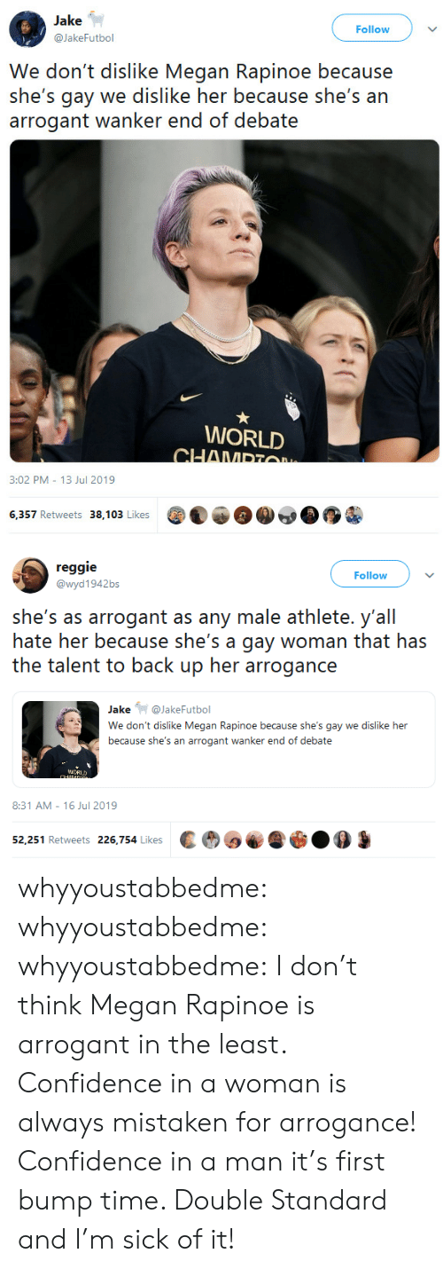 Mistaken: Jake  Follow  @JakeFutbol  We don't dislike Megan Rapinoe because  she's gay we dislike her because she's an  arrogant wanker end of debate  WORLD  CHAMPTO  3:02 PM 13 Jul 2019  6,357 Retweets 38,103 Likes   reggie  Follow  @wyd1942bs  she's as arrogant as any male athlete. y'all  hate her because she's a gay woman that has  the talent to back up her arrogance  Jake@JakeFutbol  We don't dislike Megan Rapinoe because she's gay we dislike her  because she's an arrogant wanker end of debate  iCRUD  CHANDG  8:31 AM 16 Jul 2019  52,251 Retweets 226,754 Likes whyyoustabbedme:  whyyoustabbedme:  whyyoustabbedme:  I don't think Megan Rapinoe is arrogant in the least. Confidence in a  woman is always mistaken for arrogance! Confidence in a man it's first  bump time. Double Standard and I'm sick of it!