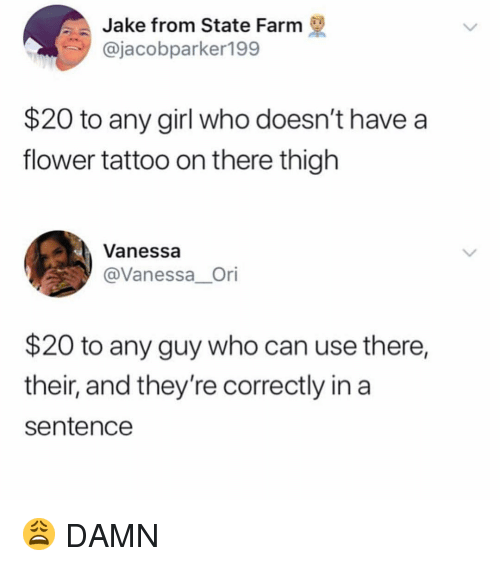 Memes, Flower, and Girl: Jake from State Farm  @jacobparker199  $20 to any girl who doesn't have a  flower tattoo on there thigh  Vanessa  @Vanessa_Ori  $20 to any guy who can use there,  their, and they're correctly in a  sentencee 😩 DAMN