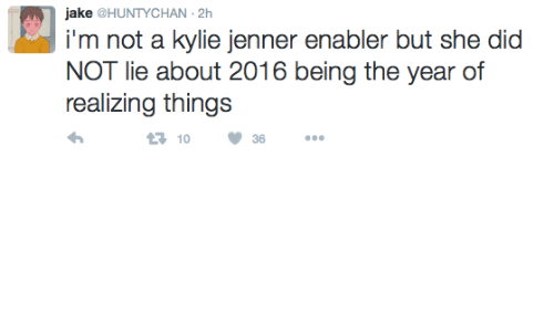 enabler: jake@HUNTYCHAN-2h  i'm not a kylie jenner enabler but she did  NOT lie about 2016 being the year of  realizing things  ся 10  36