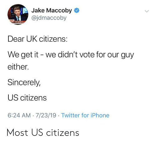 Iphone, News, and Twitter: Jake Maccoby  @jdmaccoby  NEWS  OBY  Dear UK citizens:  We get it we didn't vote for our guy  either.  Sincerely,  US citizens  6:24 AM 7/23/19 Twitter for iPhone Most US citizens