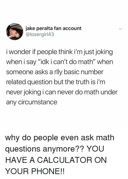 """Phone, Calculator, and Math: jake peralta fan account  @losergirl43  i wonder if people think i'm just joking  when i say """"idk i can't do math"""" when  someone asks a rlly basic number  related question but the truth is i'nm  never joking i can never do math under  any circumstance why do people even ask math questions anymore?? YOU HAVE A CALCULATOR ON YOUR PHONE!!"""