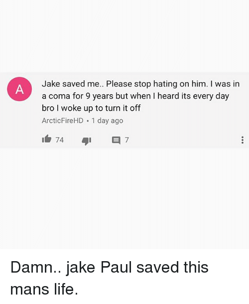 Hearded: Jake saved me. Please stop hating on him. I was in  a coma for 9 years but when I heard its every day  bro I woke up to turn it off  ArcticFireHD 1 day ago Damn.. jake Paul saved this mans life.
