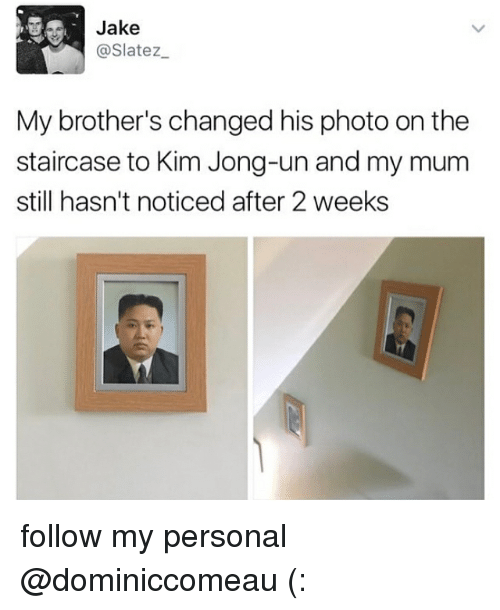 Kim Jong-Un, Memes, and 🤖: Jake  @Slatez  My brother's changed his photo on the  staircase to Kim Jong-un and my mum  still hasn't noticed after 2 weeks follow my personal @dominiccomeau (: