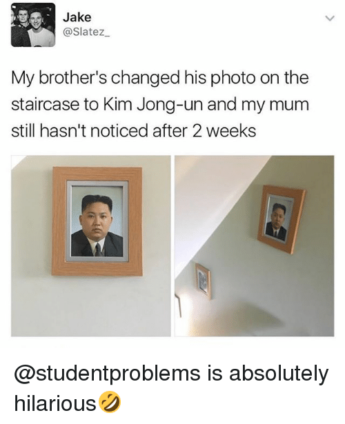 Kim Jong-Un, British, and Hilarious: Jake  @Slatez  My brother's changed his photo on the  staircase to Kim Jong-un and my mum  still hasn't noticed after 2 weeks @studentproblems is absolutely hilarious🤣