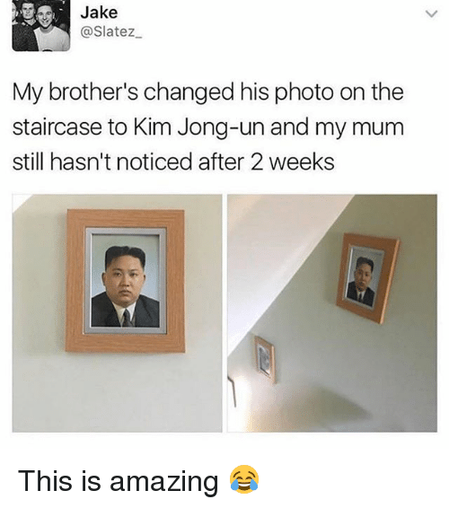 Kim Jong-Un, Memes, and Amazing: Jake  @Slatez  My brother's changed his photo on the  staircase to Kim Jong-un and my mum  still hasn't noticed after 2 weeks This is amazing 😂