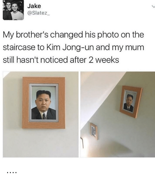 Funny, Kim Jong-Un, and Brothers: Jake  @Slatez  My brother's changed his photo on the  staircase to Kim Jong-un and my mum  still hasn't noticed after 2 weeks