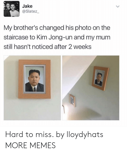 Jong Un: Jake  @Slatez  My brother's changed his photo on the  staircase to Kim Jong-un and my mum  still hasn't noticed after 2 weeks Hard to miss. by lloydyhats MORE MEMES
