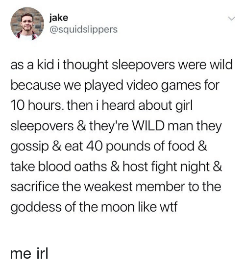 Food, Video Games, and Wtf: jake  @squidslippers  as a kid i thought sleepovers were wild  because we played video games for  10 hours. then i heard about girl  sleepovers & they're WILD man they  gossip & eat 40 pounds of food &  take blood oaths & host fight night &  sacrifice the weakest member to the  goddess of the moon like wtf me irl