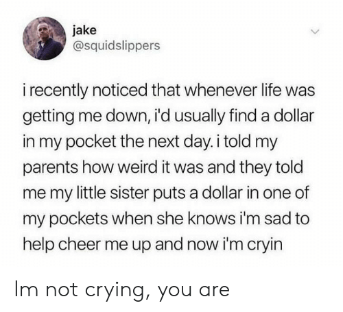 she knows: jake  @squidslippers  i recently noticed that whenever life was  getting me down, i'd usually finda dollar  in my pocket the next day.i told my  parents how weird it was and they told  me my little sister puts a dollar in one of  my pockets when she knows i'm sad to  help cheer me up and now i'm cryin Im not crying, you are