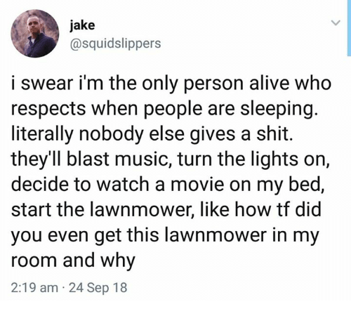 Gives A Shit: jake  @squidslippers  i swear i'm the only person alive who  respects when people are sleeping.  literally nobody else gives a shit.  they'Il blast music, turn the lights on,  decide to watch a movie on my bed,  start the lawnmower, like how tf did  you even get this lawnmower in my  room and why  2:19 am 24 Sep 18