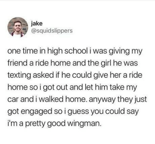 School, Texting, and Girl: jake  @squidslippers  one time in high school i was giving my  friend a ride home and the girl he was  texting asked if he could give her a ride  home so i got out and let him take my  car and i walked home. anyway they just  got engaged so i guess you could say  i'm a pretty good wingman.