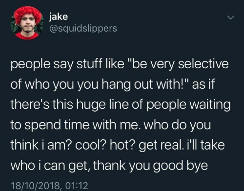 "People Waiting: jake  @squidslippers  people say stuff like ""be very selective  of who you you hang out with!"" as if  there's this huge line of people waiting  to spend time with me. who do you  think i am? cool? hot? get real. i'll take  who i can get, thank you good bye  18/10/2018, 01:12"