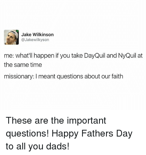 NyQuil: Jake Wilkinson  @Jakewilkyson  me: what'll happen if you take DayQuil and NyQuil at  the same time  missionary: meant questions about our faith These are the important questions! Happy Fathers Day to all you dads!