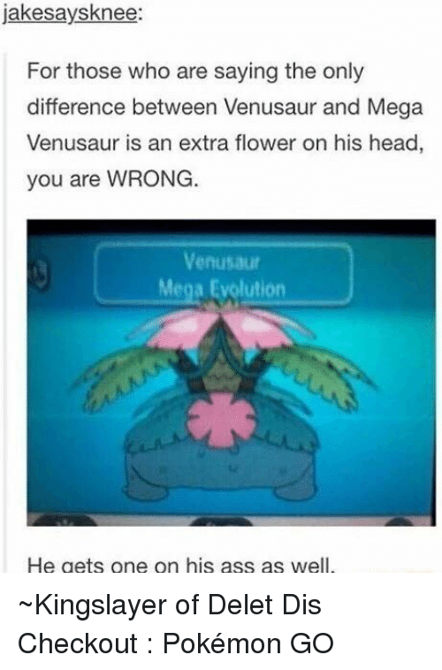 mega evolution: jakesays knee:  For those who are saying the only  difference between Venusaur and Mega  Venusaur is an extra flower on his head,  you are WRONG  Venusaur  Mega Evolution  He gets one on his ass as well ~Kingslayer of Delet Dis  Checkout : Pokémon GO