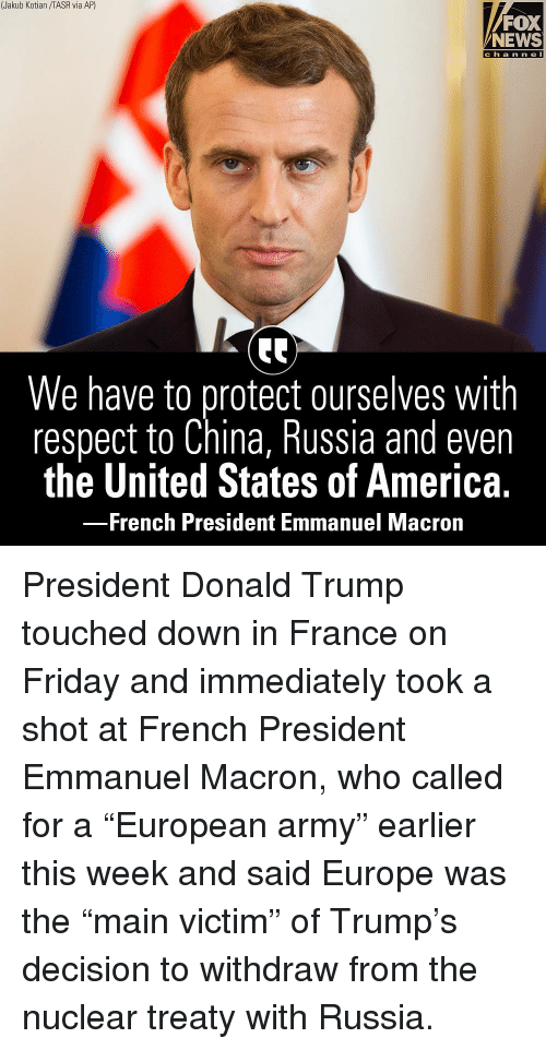 """America, Donald Trump, and Friday: (Jakub Kotian /TASR via AP)  FOX  NEWS  c h a n n e l  We have to protect ourselves with  respect to China, Russia and even  the United States of America.  French President Emmanuel Macrorn President Donald Trump touched down in France on Friday and immediately took a shot at French President Emmanuel Macron, who called for a """"European army"""" earlier this week and said Europe was the """"main victim"""" of Trump's decision to withdraw from the nuclear treaty with Russia."""