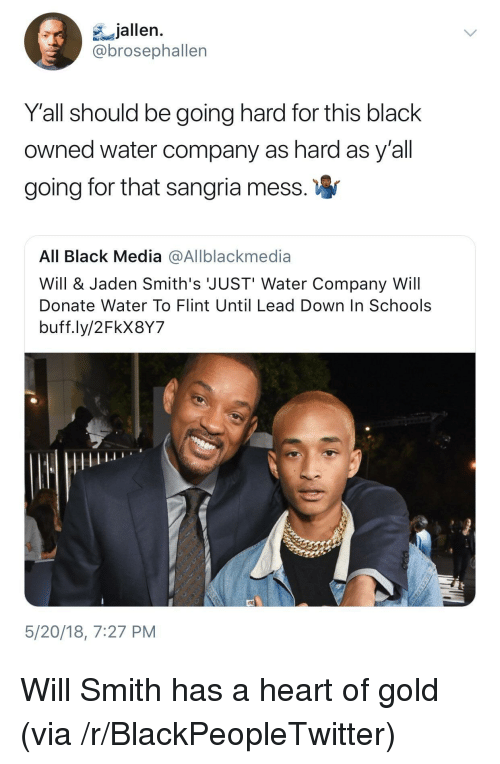 going hard: jallen.  brosephallen  Y'all should be going hard for this black  owned water company as hard as y'all  going for that sangria mess  All Black Media @Allblackmedia  Will & Jaden Smith's JUST' Water Company Will  Donate Water To Flint Until Lead Down In Schools  buff.ly/2FkX8Y7  5/20/18, 7:27 PM <p>Will Smith has a heart of gold (via /r/BlackPeopleTwitter)</p>