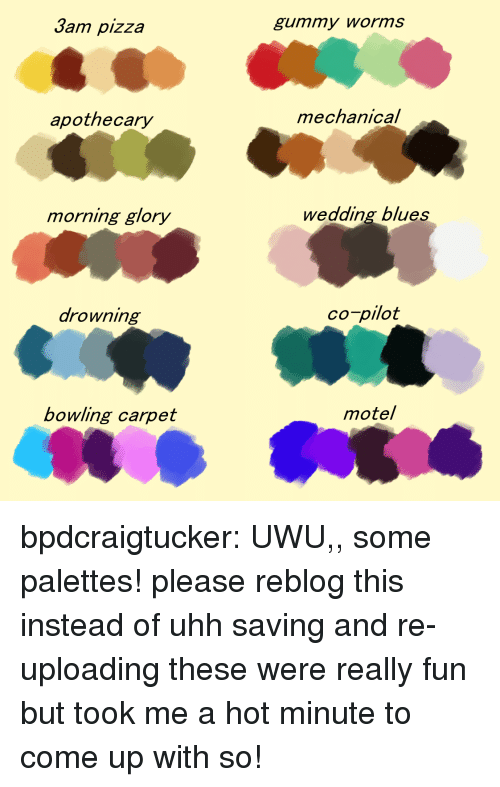 gummy worms: Jam pizza  gummy worms  apothecary  mechanical  morning glory  wedding blues  arowning  co-pilot  bowling carpet  motel bpdcraigtucker:  UWU,, some palettes! please reblog this instead of uhh saving and re-uploading these were really fun but took me a hot minute to come up with so!
