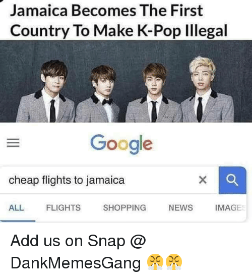 Google, Memes, and News: Jamaica Becomes The First  Country To Make K-Pop Illegal  Google  cheap flights to jamaica  ALL  FLIGHTS  SHOPPING  NEWS IMAGE Add us on Snap @ DankMemesGang 😤😤