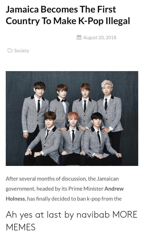 Dank, Memes, and Pop: Jamaica Becomes The First  Country To Make K-Pop lllegal  August 20, 2018  Society  After several months of discussion, the Jamaican  government, headed by its Prime Minister Andrew  Holness, has finally decided to ban k-pop from the Ah yes at last by navibab MORE MEMES