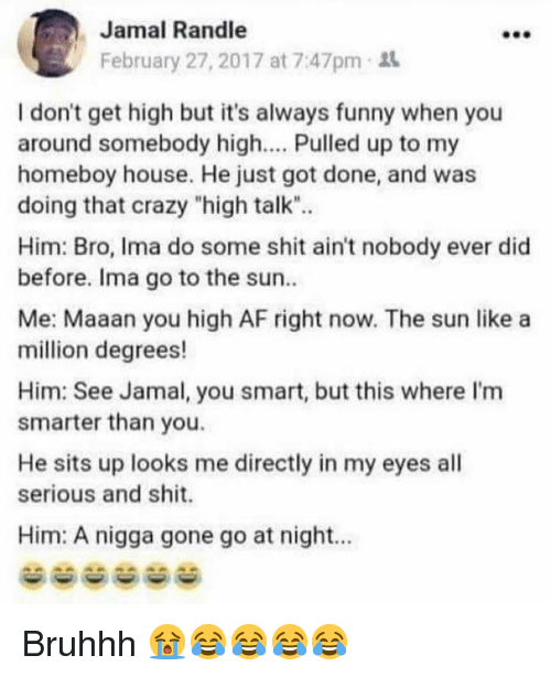 """Homeboy: Jamal Randle  February 27, 2017 at 7:47pm  I don't get high but it's always funny when you  around somebody high.... Pulled up to my  homeboy house. He just got done, and was  doing that crazy """"high talk"""".  Him: Bro, Ima do some shit ain't nobody ever did  before. Ima go to the sun  Me: Maaan you high AF right now. The sun like a  million degrees!  Him: See Jamal, you smart, but this where I'm  smarter than you.  He sits up looks me directly in my eyes all  serious and shit.  Him: A nigga gone go at night.. Bruhhh 😭😂😂😂😂"""