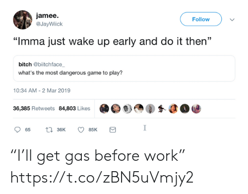 "Wake Up Early: jamee.  @JayWiick  Follow  ""Imma just wake up early and do it then""  bitch @biitchface  what's the most dangerous game to play?  10:34 AM-2 Mar 2019  36,385 Retweets 84,803 Likes  眇㎝④蚤@@ ""I'll get gas before work"" https://t.co/zBN5uVmjy2"