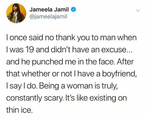 Memes, Thank You, and Boyfriend: Jameela Jamil  @jameelajamil  l once said no thank you to man when  I was 19 and didn't have an excuse.  and he punched me in the face. After  that whether or not l have a boyfriend,  I say I do. Being a woman is truly,  constantly scary. It's like existing on  thin ice.