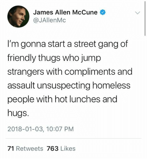 Homeless, Gang, and James Allen: James Allen McCune  @JAllenMc  I'm gonna start a street gang of  friendly thugs who jump  strangers with compliments and  assault unsuspecting homeless  people with hot lunches and  hugs.  2018-01-03, 10:07 PM  71 Retweets 763 Likes