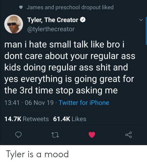 Ass, Iphone, and Mood: James and preschool dropout liked  Tyler, The Creator  @tylerthecreator  man i hate small talk like bro i  dont care about your regular ass  kids doing regular ass shit and  yes everything is going great for  the 3rd time stop asking me  13:41 06 Nov 19 Twitter for iPhone  14.7K Retweets  61.4K Likes Tyler is a mood