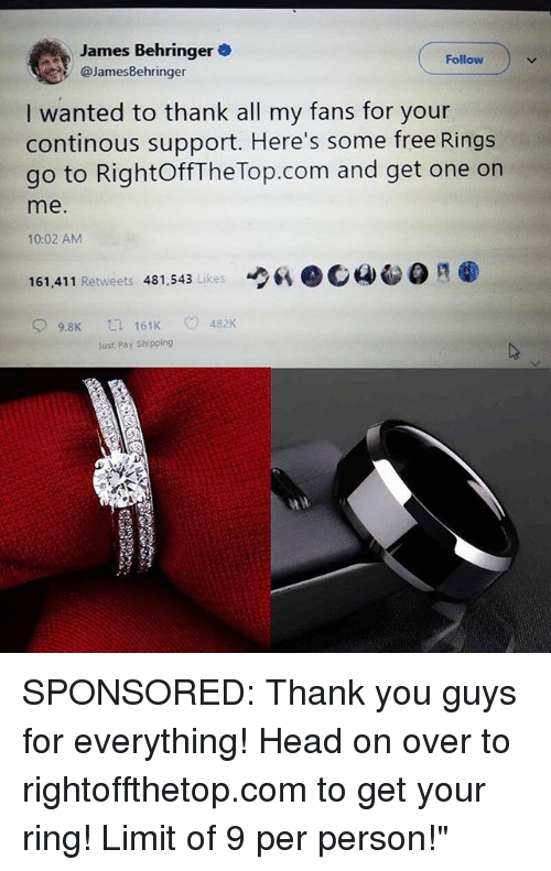 """Calvin Johnson, Head, and Memes: James Behringer  @JamesBehringer  Follow  I wanted to thank all my fans for your  continous support. Here's some free Rings  go to RightOffThe Top.com and get one on  me.  10:02 AM  6、ec4-  161,411 Retweets 481,543 Likes  9.8K  161K  482K  Just Pay Shipping SPONSORED: Thank you guys for everything! Head on over to rightoffthetop.com to get your ring! Limit of 9 per person!"""""""